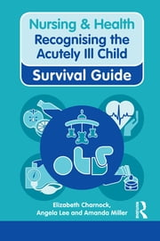 Nursing & Health Survival Guide: Recognising the Acutely Ill Child: Early Recognition ebook by Elizabeth Charnock,Angela Lee,Amanda Miller