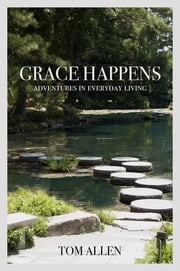 Grace Happens - Adventures in Everyday Living ebook by Tom Allen
