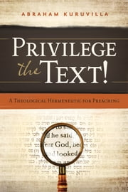 Privilege the Text! - A Theological Hermeneutic for Preaching ebook by Abraham Kuruvilla