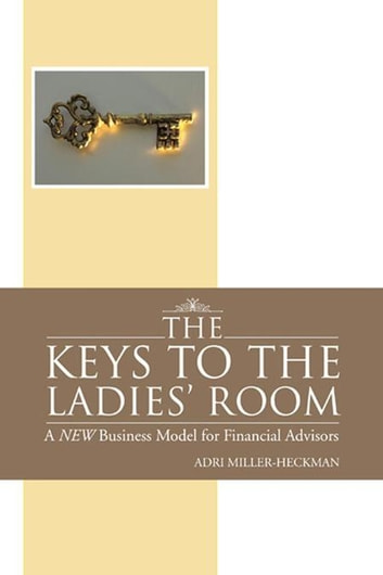 The Keys to the Ladies' Room - A New Business Model for Financial Advisors ebook by Adri Miller-Heckman