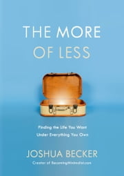The More of Less - Finding the Life You Want Under Everything You Own ebook by Joshua Becker