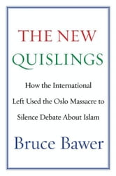 The New Quislings - How the International Left Used the Oslo Massacre to Silence Debate About Islam ebook by Bruce Bawer