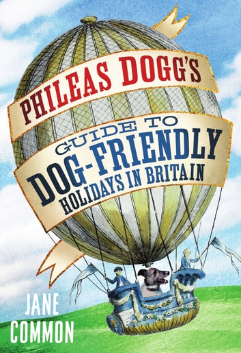 Phileas Dogg's Guide to Dog Friendly Holidays in Britain ebook by Jane Common