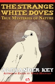 The Strange White Doves - True Mysteries of Nature ebook by Alexander Key