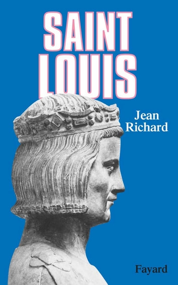 Saint Louis - Roi d'une France féodale, soutien de la Terre sainte ebook by Jean Richard