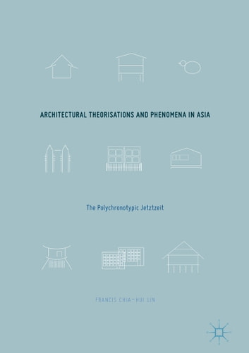 Architectural Theorisations and Phenomena in Asia - The Polychronotypic Jetztzeit ebook by Francis Chia-Hui Lin