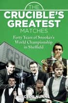 The Crucible's Greatest Matches - Forty Years of Snooker's World Championship in Sheffield ebook by Hector Nunns
