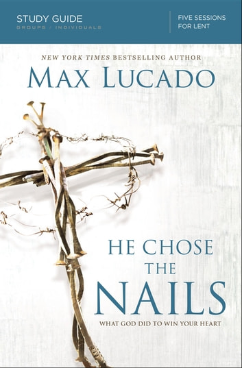 He Chose the Nails Study Guide - What God Did to Win Your Heart ebook by Max Lucado