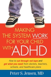 Making the System Work for Your Child with ADHD ebook by Peter S. Jensen, MD