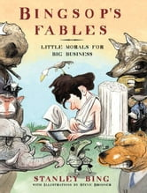 Bingsop's Fables - Little Morals for Big Business ebook by Stanley Bing,Steve Brodner