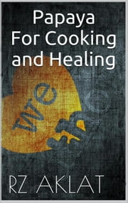 Papaya For Cooking and Healing ebook by RZ Aklat