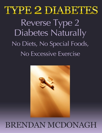 Type 2 Diabetes: Reverse Type 2 Diabetes Naturally - No Diets, No Special Foods, No Excessive Exercise ebook by Brendan McDonagh