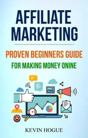 Affiliate Marketing: Proven Beginners Guide For Making Money Online