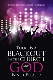 There Is a Blackout in the Church and God Is Not Pleased ebook by Bishop Edward Charles Gresham