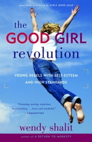 The Good Girl Revolution - Young Rebels with Self-Esteem and High Standards ebook by Wendy Shalit
