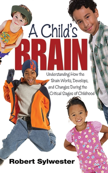 A Child's Brain - Understanding How the Brain Works, Develops, and Changes During the Critical Stages of Childhood ebook by Robert Sylwester