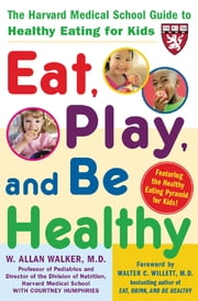 Eat, Play, and Be Healthy (A Harvard Medical School Book) ebook by W. Allan Walker