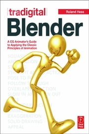Tradigital Blender - A CG Animator's Guide to Applying the Classical Principles of Animation ebook by Roland Hess