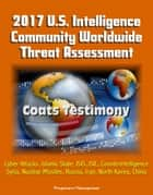 2017 U.S. Intelligence Community Worldwide Threat Assessment: Coats Testimony: Cyber Attacks, Islamic State, ISIS, ISIL, Counterintelligence, Syria, Nuclear Missiles, Russia, Iran, North Korea, China ebook by Progressive Management
