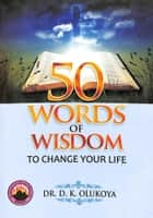 50 Words of Wisdom to Change your Life ebook by Dr. D. K. Olukoya