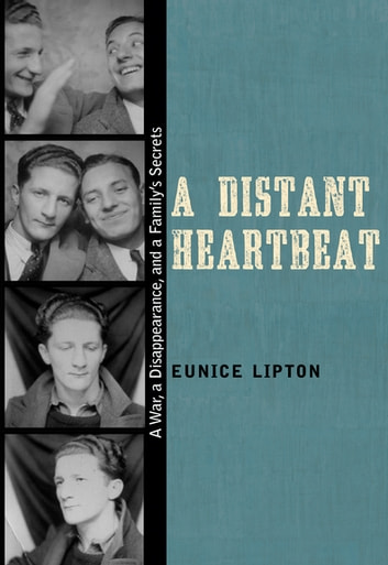A Distant Heartbeat - A War, a Disappearance, and a Family's Secrets ebook by Eunice Lipton