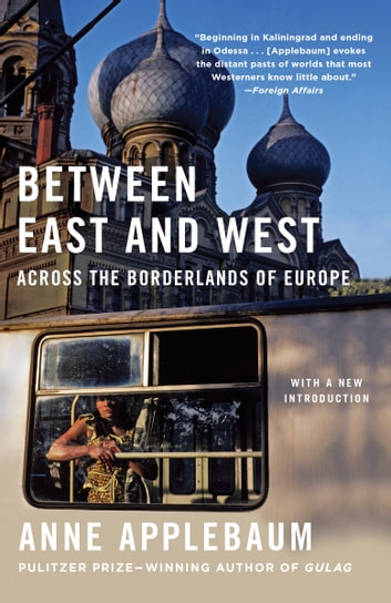 Between East and West - Across the Borderlands of Europe ebook by Anne Applebaum