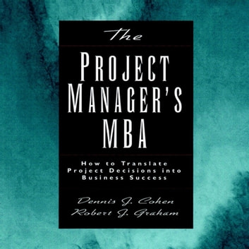 The Project Manager's MBA - How to Translate Project Decisions into Business Success audiobook by Dennis J. Cohen,Robert J. Graham