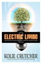 Electric Living: The Science Behind The Law of Attraction ebook by Kolie Crutcher