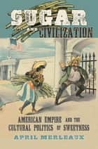 Sugar and Civilization - American Empire and the Cultural Politics of Sweetness ebook by April Merleaux