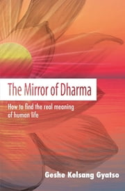 The Mirror of Dharma - How to find the real meaning of human life eBook by Venerable Geshe Kelsang Rinpoche Gyatso
