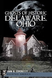 Ghosts of Historic Delaware, Ohio ebook by John B. Ciochetty