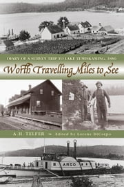 Worth Travelling Miles to See - Diary of a Survey Trip to Lake Temiskaming, 1886 ebook by A.H. Telfer,Lorene DiCorpo