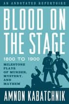 Blood on the Stage, 1800 to 1900 - Milestone Plays of Murder, Mystery, and Mayhem ebook by Amnon Kabatchnik