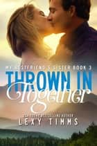 Thrown in Together - My Best Friend's Sister, #3 ebook by Lexy Timms