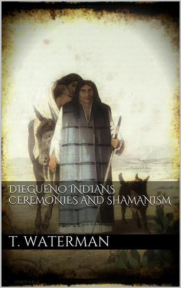 Diegueno Indians Ceremonies and Shamanism ebook by T. T. Waterman