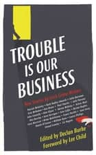 Trouble Is Our Business - New Stories by Irish Crime Writers ebook by Declan Burke, Lee Child