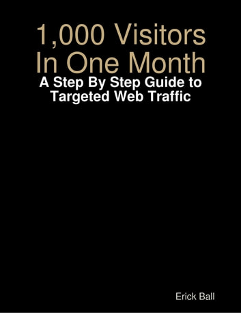 1,000 Visitors In One Month - A Step By Step Guide to Targeted Web Traffic ebook by Erick Ball