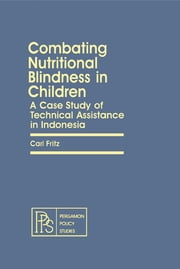Combating Nutritional Blindness in Children - A Case Study of Technical Assistance in Indonesia ebook by Carl Fritz