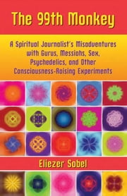 The 99th Monkey: A Spiritual Journalist's Misadventures with Gurus, Messiahs, Sex, Psychedelics, and Other Consciousness-Raising Experiments ebook by Sobel, Eliezer