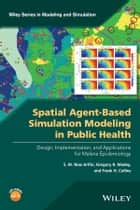 Spatial Agent-Based Simulation Modeling in Public Health ebook by S. M. Niaz Arifin,Gregory R. Madey,Frank H. Collins