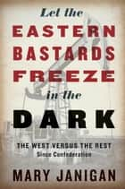 Let the Eastern Bastards Freeze in the Dark ebook by Mary Janigan
