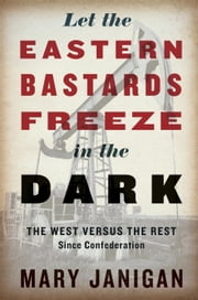 Let the Eastern Bastards Freeze in the Dark - The West Versus the Rest Since Confederation ebook by Mary Janigan