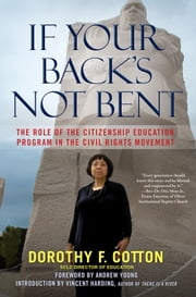 If Your Back's Not Bent - The Role of the Citizenship Education Program in the Civil Rights Movement ebook by Andrew Young,Vincent Harding,Dorothy F. Cotton