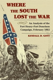 Where the South Lost the War: An Analysis of the Fort Henry-Fort Donelson Campaign, February 1862 ebook by Kendall D. Gott