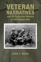 Veteran Narratives and the Collective Memory of the Vietnam War ebook by John A. Wood