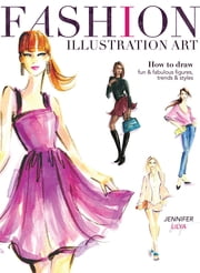 Fashion Illustration Art - How to Draw Fun & Fabulous Figures, Trends and Styles ebook by Jennifer Lilya