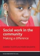 Social work in the community - Making a difference ebook by Barbra Teater, Mark Baldwin