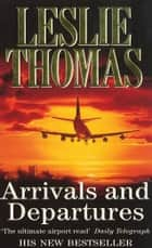 Arrivals & Departures ebook by Leslie Thomas
