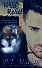 Wild Rebel, Vhampier Prince Mates Werewolf (Supernatural Realm Enforcers Elite Ops Paranormal Romance Book 3) ebook by P.T. Macias