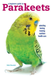 A Beginners Guide to Parakeets ebook by Nikki Moustaki